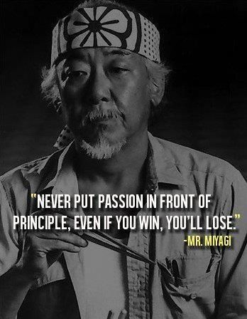 """Never put passion in front of principle. Even if you win, you'll lose."""" Mr. Miyagi, The Karate Kid"""