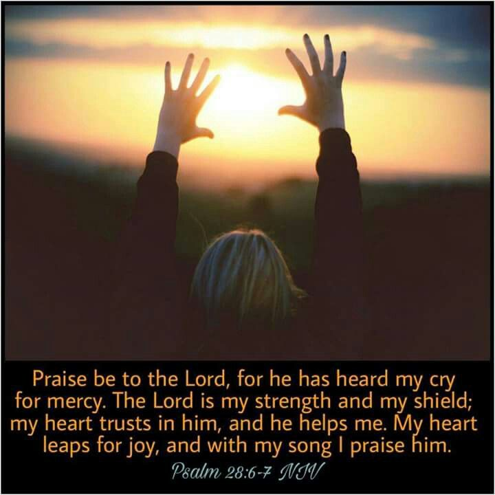 Psalm 28:6-7 NIV Praise be to the Lord , for he has heard my cry for mercy. The Lord is my strength and my shield; my heart trusts in him, and he helps me. My heart leaps for joy, and with my song I praise him.