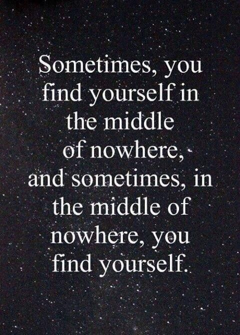 Sometimes you find yourself in the middle of nowhere and sometime in the middle of nowhere, you find yourself.