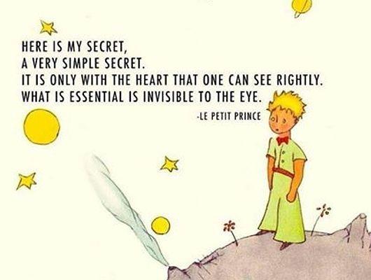 心で見なくちゃ、物事よく見えないってことさ。肝心なことは、目に見えないんだよ。 〜星の王子様