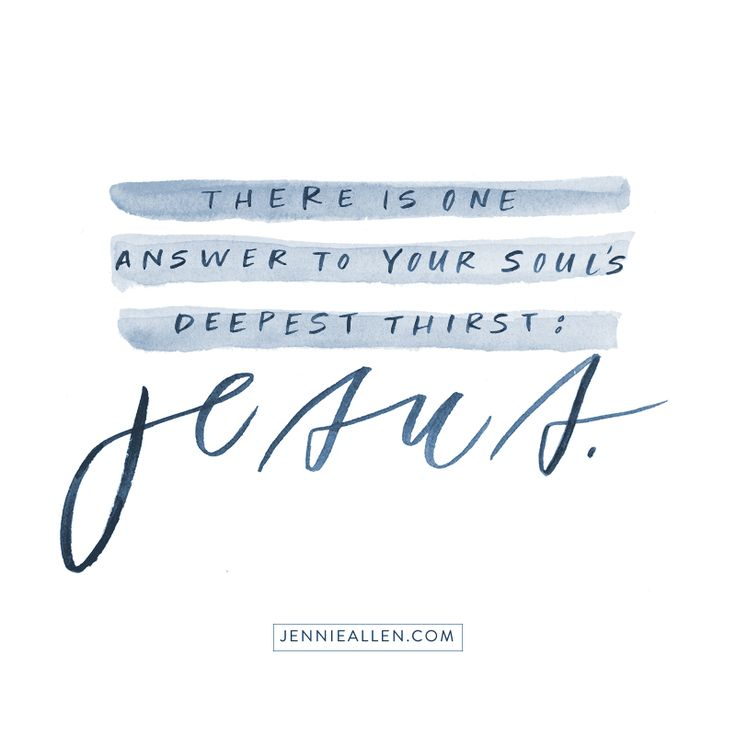 There is one answer to your soul's deepest thirst: Jesus.