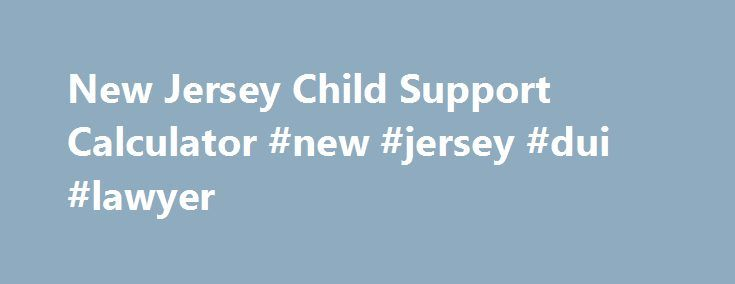 New Jersey Child Support Calculator #new #jersey #dui #lawyer http://san-francisco.nef2.com/new-jersey-child-support-calculator-new-jersey-dui-lawyer/  # Calculate Child Support Payments in New Jersey To use the child support calculator, select or enter the appropriate information next to each statement. When you have completed the form, click on the calculate button to get an estimate of the amount of child support that the non-custodial parent will have to pay to the custodial parent in…