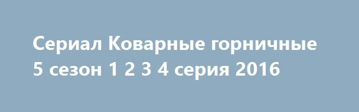Сериал Коварные горничные 5 сезон 1 2 3 4 серия 2016 http://kinogo-onlaine.net/1680-serial-kovarnye-gornichnye-5-sezon-1-2-3-4-seriya-2016.html
