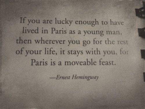 ¨If you are lucky enough to have lived in Paris as a young man,then wherever you go for the rest of your Life,It stays with you,for Paris is a Moveable Feast¨ Ernest Hemingway