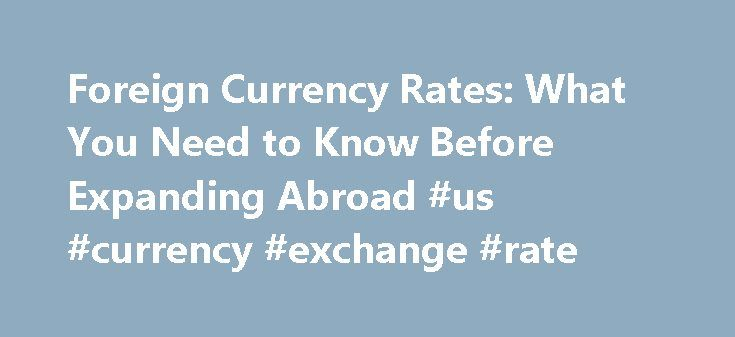 Foreign Currency Rates: What You Need to Know Before Expanding Abroad #us #currency #exchange #rate http://currency.remmont.com/foreign-currency-rates-what-you-need-to-know-before-expanding-abroad-us-currency-exchange-rate/  #international money rates # Foreign Currency Rates: What You Need to Know Before Expanding Abroad Freelance Writer and editor, Self-employed Specializations: small business, entrepreneurship and human interest topics. Katie's work has appeared in Hemispheres, USA Today…
