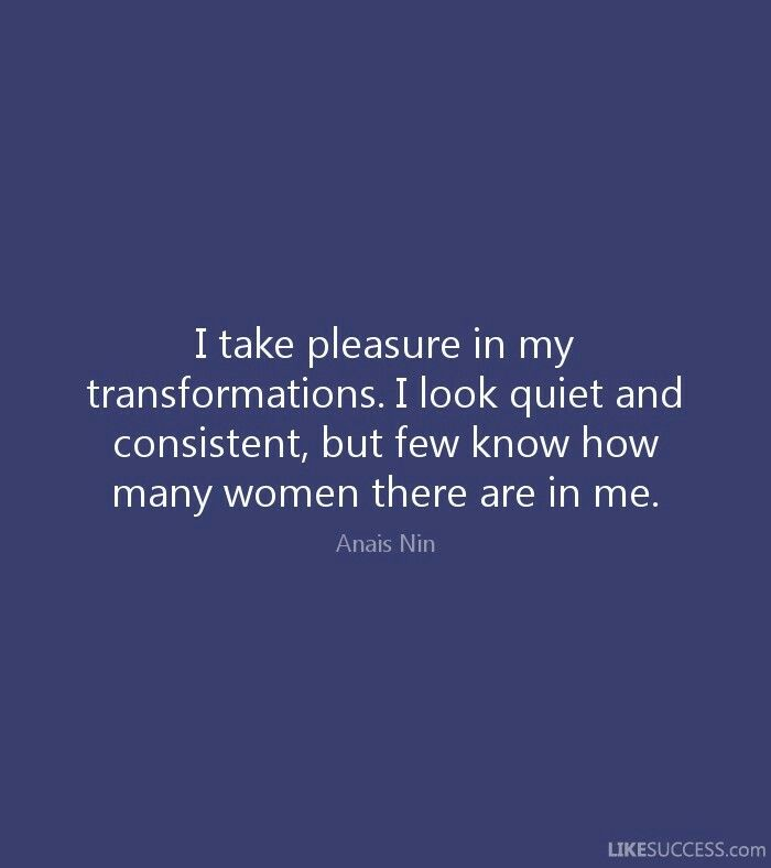 I take pleasure in my transformations. I look quiet and consistent, but few people know how many women there are in me. ~Anais Nin