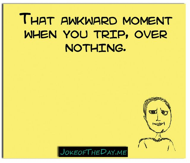 That awkward moment when you trip, over nothing. - http://www.jokeoftheday.me/that-awkward-moment-when-you-trip-over-nothing-3/