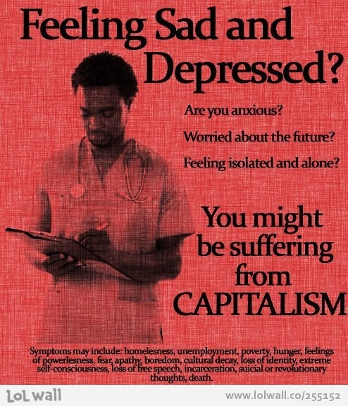 You are suffering from capitalism