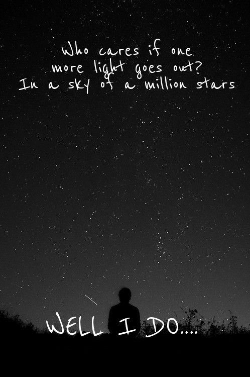 Who cares if one more light goes out? In a sky of a million stars It flickers, flickers Who cares when someone's time runs out? If a moment is all we are We're quicker, quicker Who cares if one more light goes out? Well I do  Well I do (One More Light - Linkin Park)