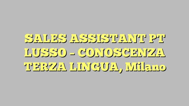 SALES ASSISTANT PT LUSSO - CONOSCENZA TERZA LINGUA, Milano