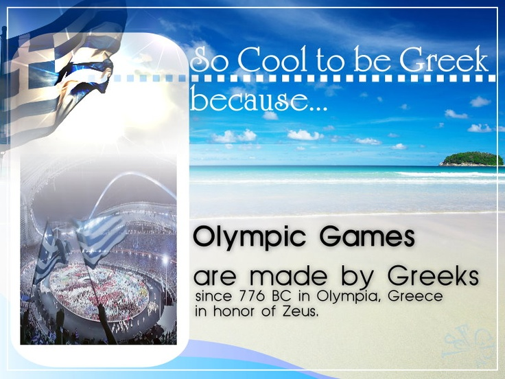 «¡» SO COOL TO BE GREEK, BECAUSE... Olympic Games are made by Greeks, since 776BC in Olympia, Greece, in honor of Zeus.
