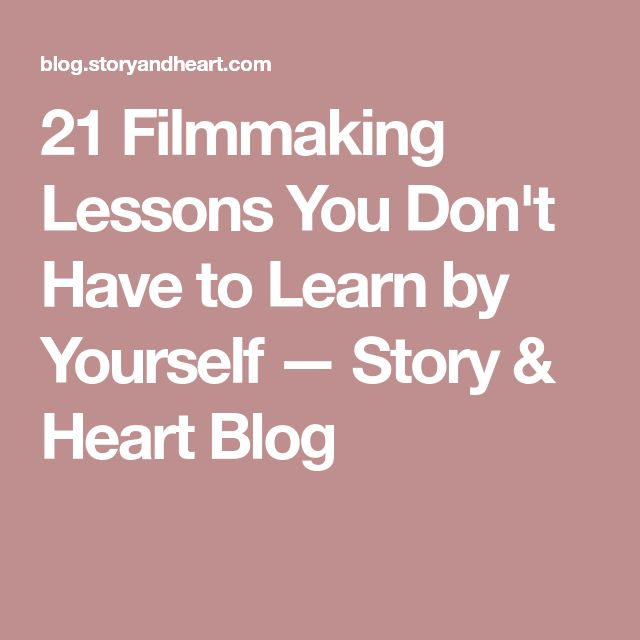 21 Filmmaking Lessons You Don't Have to Learn by Yourself — Story & Heart Blog