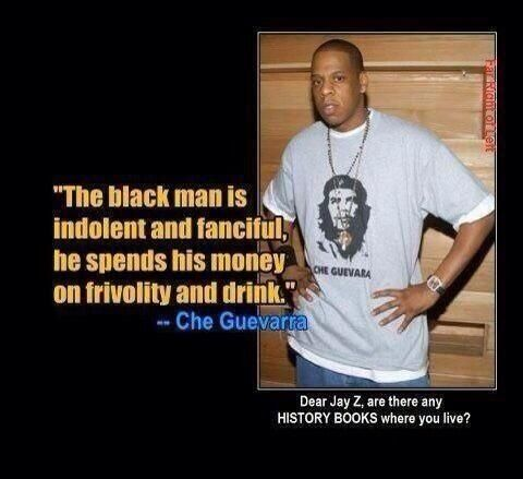 Jay Z. Ignorant. Doesn't he know El Che Guevara hated blacks and gays and was all about killing. It's a fact. !!