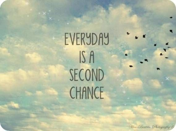 everyday is a seconde chance.