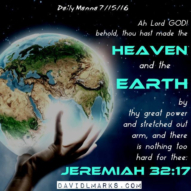 Daily Manna 7/15/16 Ah Lord GOD! behold, thou hast made the heaven and the earth by thy great power and stretched out arm, and there is nothing too hard for thee: Jeremiah 32:17 http://www.davidlmarks.com/daily-manna/daily-manna-71516 #earth #space #creation #bibleverse