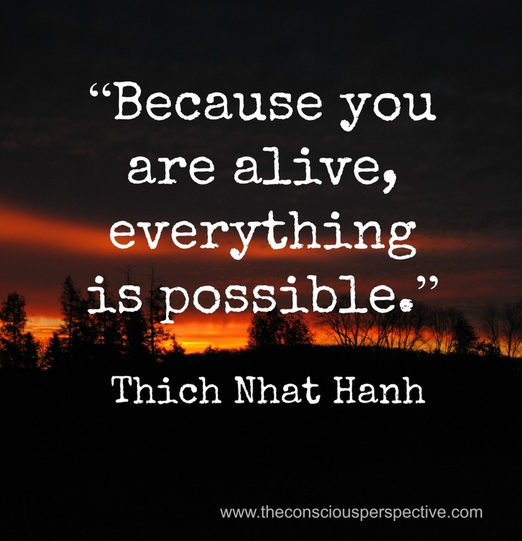 Thich Nhat Hanh Quote: Because You Are Alive, Everything Is Possible    Another Inspirational Thought For Your To Consider And Enjoy Today!