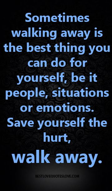 Sometimes walking away is the best thing you can do for yourself, be it people, situations or emotions. Save yourself the hurt, walk away.