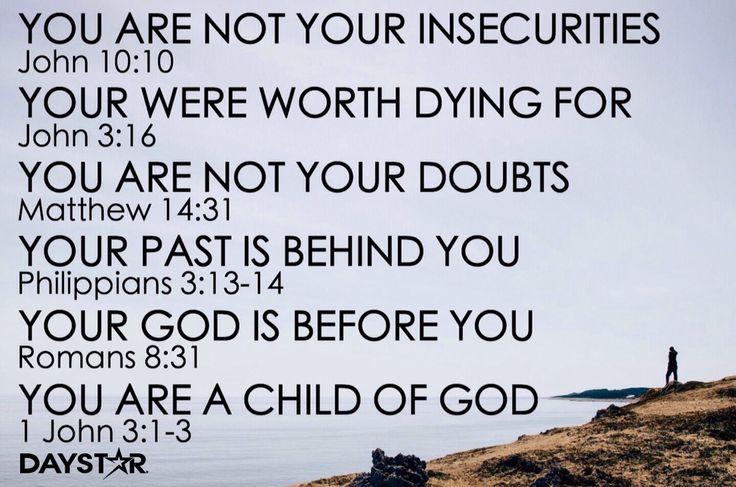 1.YOU ARE NOT YOUR INSECURITIES (John 10:10) 2.YOU ARE NOT YOUR DOUBTS (Matthew 14:31) 3.YOUR PAST IS BEHIND YOU (Philippians 3:13-14) 4.YOUR GOD IS BEFORE YOU (Romans 8:31) 5.YOUR WERE WORTH DYING FOR (John 3:16) 6.YOU ARE A CHILD OF GOD (1 John 3:1-3) [Daystar.com]