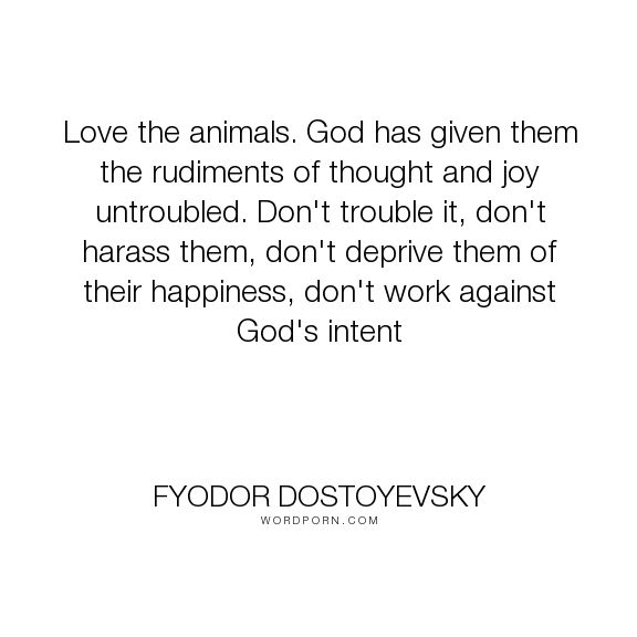 """Fyodor Dostoyevsky - """"Love the animals. God has given them the rudiments of thought and joy untroubled...."""". animals, love"""