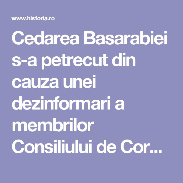 Cedarea Basarabiei s-a petrecut din cauza unei dezinformari a membrilor Consiliului de Coroană? | Historia