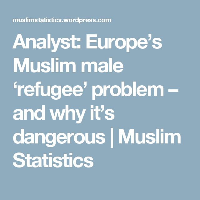 Analyst: Europe's Muslim male 'refugee' problem – and why it's dangerous | Muslim Statistics