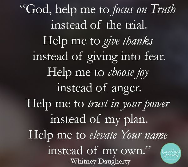 """God, help me to focus on truth, instead of the trial. Help me to give thanks, instead of giving into fear. Help me to choose joy, instead of anger. Help me to trust in Your power, instead of my plan. Help me to elevate Your Name instead of my own"" - Whitney Daugherty #Prayer #LoveGodGreatly"