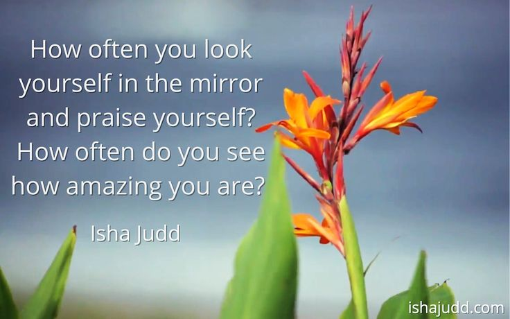 How often you look yourself in the mirror and praise yourself? How often do you see how amazing you are? Isha Judd. Quotes