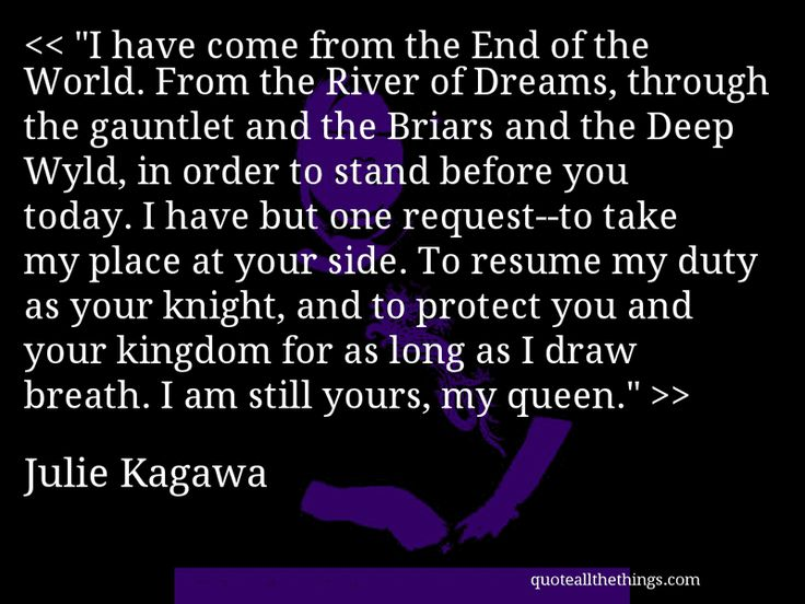 "Julie Kagawa - quote- ""I have come from the End of the World. From the River of Dreams, through the gauntlet and the Briars and the Deep Wyld, in order to stand before you today. I have but one request—to take my place at your side. To resume my duty as your knight, and to protect you and your kingdom for as long as I draw breath. I am still yours, my queen."" Source: quoteallthethings.com #JulieKagawa #quote #quotation #aphorism #quoteallthethings"