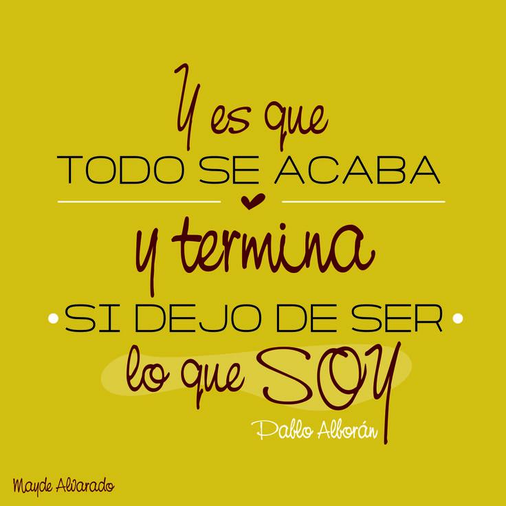 """Frase de la canción Pasos de Cero de Pablo Alborán <3 """"Y es que todo se acaba y termina si dejo de ser lo que soy...(8)"""""""