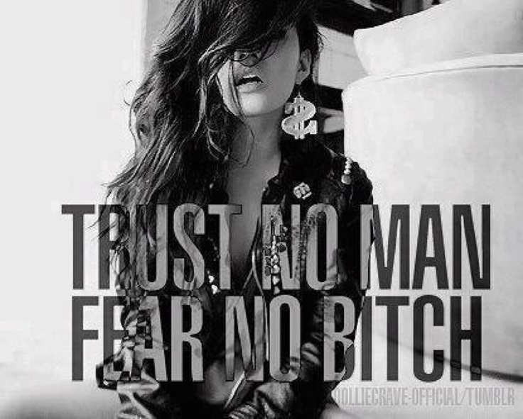 Trust no man, FEAR NO bitch!