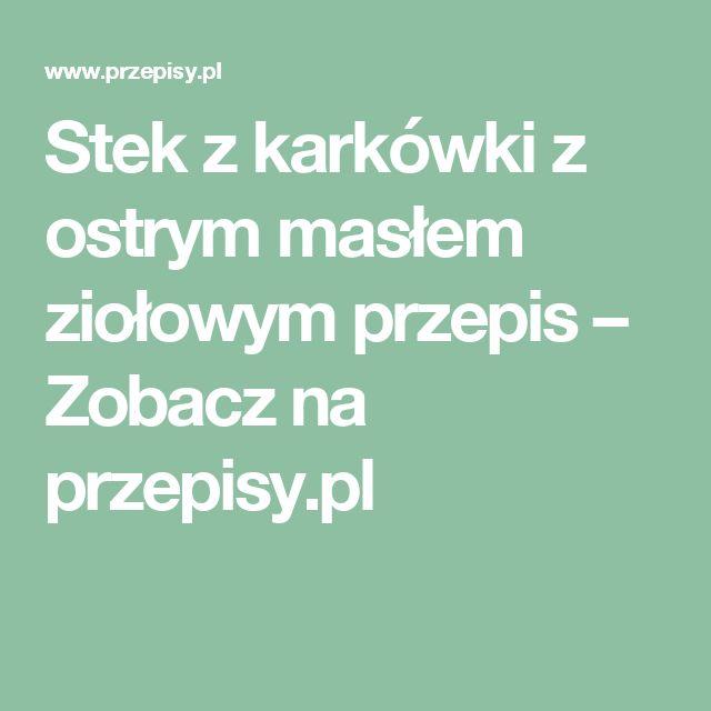 Stek z karkówki z ostrym masłem ziołowym przepis – Zobacz na przepisy.pl