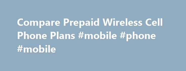 Compare Prepaid Wireless Cell Phone Plans #mobile #phone #mobile http://mobile.remmont.com/compare-prepaid-wireless-cell-phone-plans-mobile-phone-mobile/  Compare Prepaid Wireless Cell Phone Plans Why choose a prepaid wireless phone plan? Many people feel that a prepaid wireless plan gives them more control over how much they are paying for wireless service. With a no contract cell phone, you can change your plan at the end of each month until you find aRead More