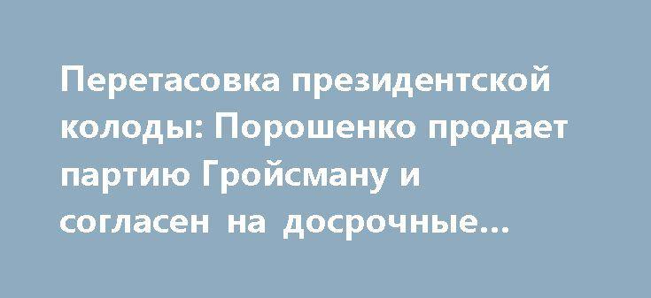 Перетасовка президентской колоды: Порошенко продает партию Гройсману и согласен на досрочные выборы http://rusdozor.ru/2017/03/24/peretasovka-prezidentskoj-kolody-poroshenko-prodaet-partiyu-grojsmanu-i-soglasen-na-dosrochnye-vybory/  Итак, Порошенко принял решение идти на досрочные выборы, не дожидаясь, когда его «апгрейдят» западные партнеры. Он понял, что перевыборы – его единственный шанс избежать судьбы Виктора Януковича или Дениса Вороненкова, и начал подготовку к кампании. Об этом…