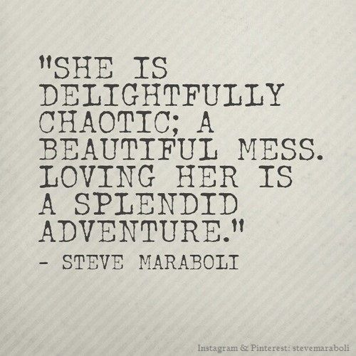 She is delightfully chaotic; a beautiful mess. Loving her is a splendid adventure. -Steve Maraboli