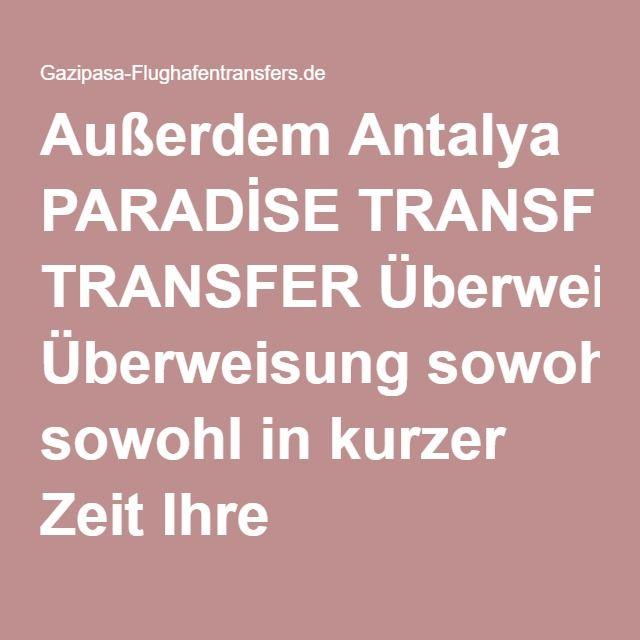 Außerdem Antalya PARADİSE TRANSFER Überweisung sowohl in kurzer Zeit Ihre Ferienregion erreicht haben, haben Sie die Möglichkeit, nicht selbst vergiften den ersten Tag Ihres Urlaubs sowie zu haben.Eine kleine Anzeige!