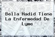 http://tecnoautos.com/wp-content/uploads/imagenes/tendencias/thumbs/bella-hadid-tiene-la-enfermedad-de-lyme.jpg Caracol TV. Bella Hadid tiene la enfermedad de Lyme, Enlaces, Imágenes, Videos y Tweets - http://tecnoautos.com/actualidad/caracol-tv-bella-hadid-tiene-la-enfermedad-de-lyme/