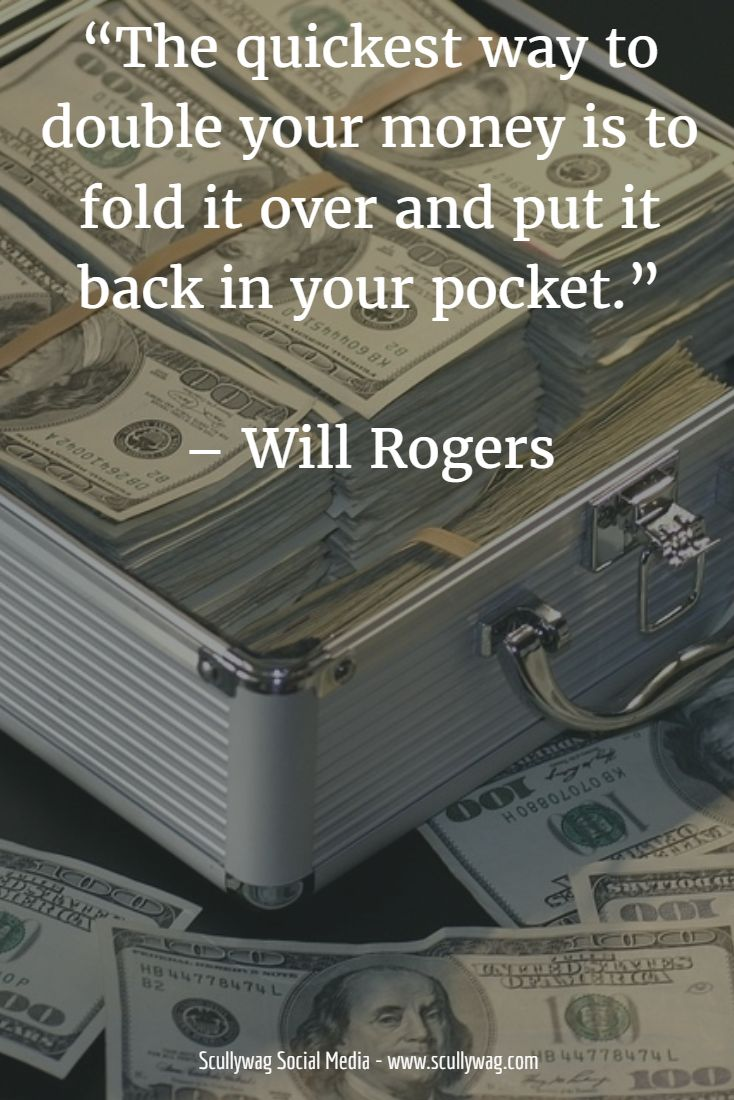 """The quickest way to double your money is to fold it over and put it back in your pocket."" – Will Rogers"