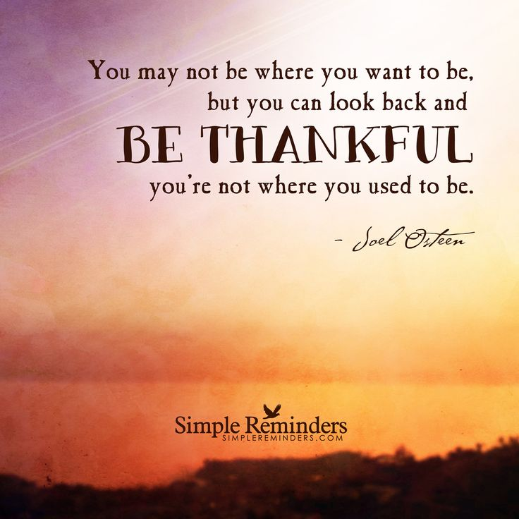 You may not be where you want to be, but you can look back and be thankful you're not where you used to be. —Joel Osteen