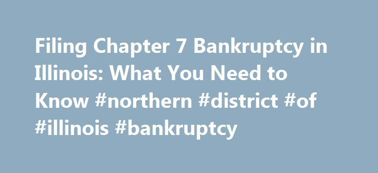 Filing Chapter 7 Bankruptcy in Illinois: What You Need to Know #northern #district #of #illinois #bankruptcy http://nebraska.nef2.com/filing-chapter-7-bankruptcy-in-illinois-what-you-need-to-know-northern-district-of-illinois-bankruptcy/  # The Bankruptcy Process in Chicago is Different Than Other Cities Are you considering filing for bankruptcy in the Chicago area? Don t assume that the process will be little more than filling out some boilerplate forms. Many people mistakenly believe that…
