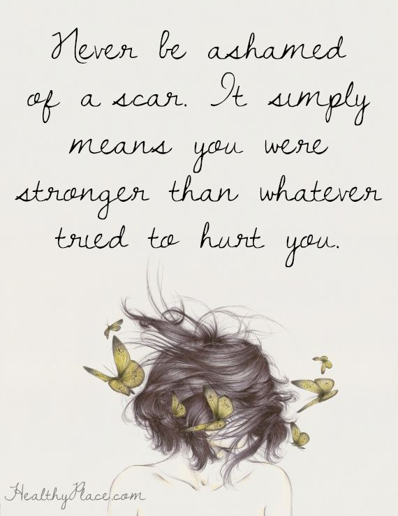 Positive Quote: Never be ashamed of a scan. It simply means you are stronger than whatever tried to hurt you. www.HealthyPlace.com