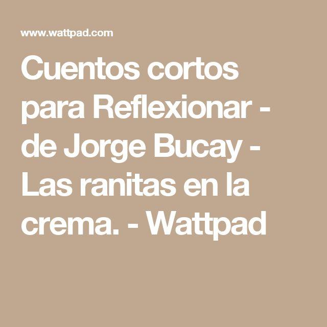 Cuentos cortos para Reflexionar - de Jorge Bucay - Las ranitas en la crema. - Wattpad