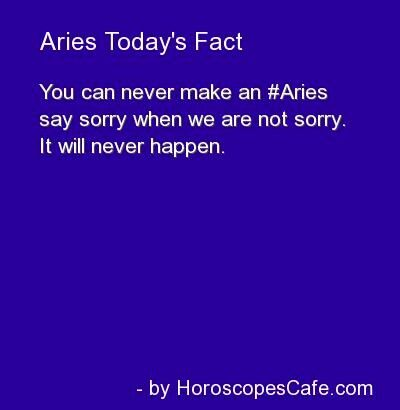 Aries Today's Fact - You can never make an Aries say sorry when we are not sorry. It will never happen.