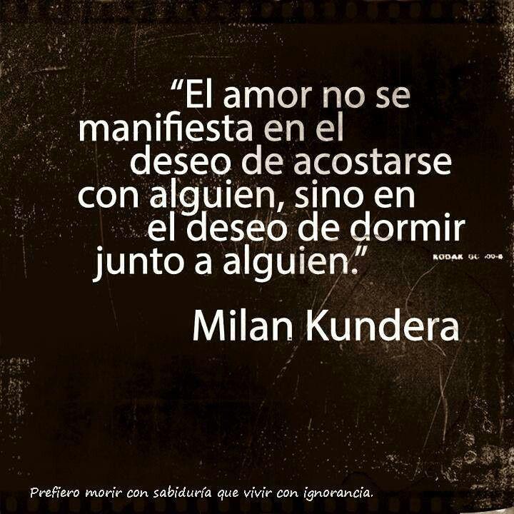 """""""El amor no se manifiesta en el deseo de acostarse con alguien, sino en el deseo de dormir junto a alguien"""" - Milan Kundera <3"""