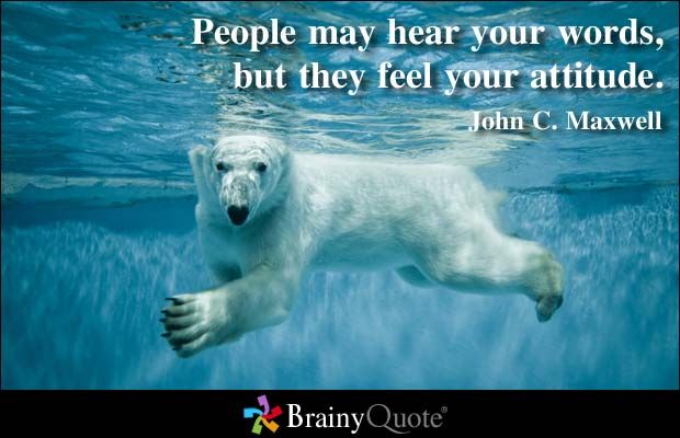 People may hear your words, but they feel your attitude. - John C. Maxwell