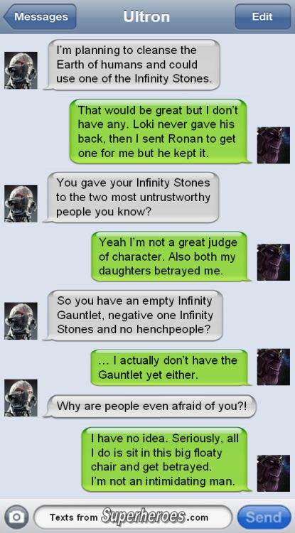 Somebody finally asked the question :)  While comics Thanos is an intergalactic supervillain with a reputation for slaughter (galaxies massacred, billions dead etc.), the Marvel movies elected to create a silly purple disappointment who gets betrayed by everyone (Loki, Ronan, Gamora, Nebula etc.) and keeps losing all his stuff (Gauntlet to Odin, Infinity Stones to Dr. Strange & Co, Vision etc.)...  Anyhow, just a funny little Marvel superhero texting meme, to brighten your day.  Enjoy :)