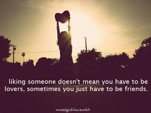 Liking someone doesn't mean you have to be lovers, sometimes just to be friends | CourtesyFOLLOW BEST LOVE QUOTES ON TUMBLR  FOR MORE LOVE QUOTES