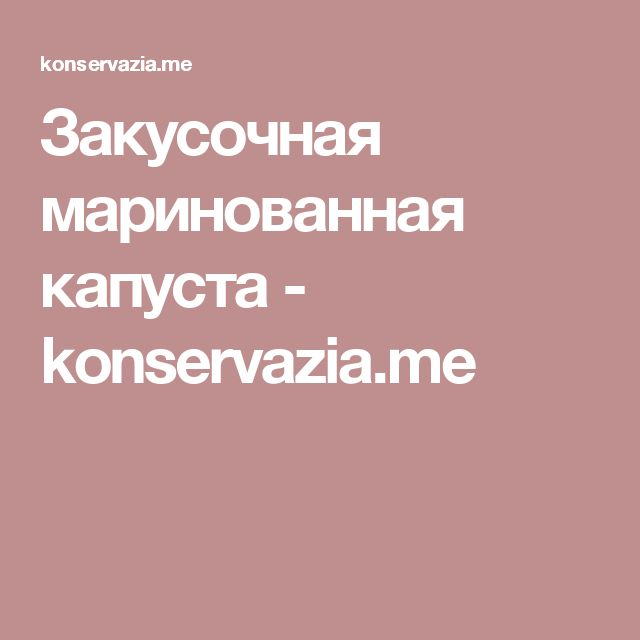 Закусочная маринованная капуста - konservazia.me