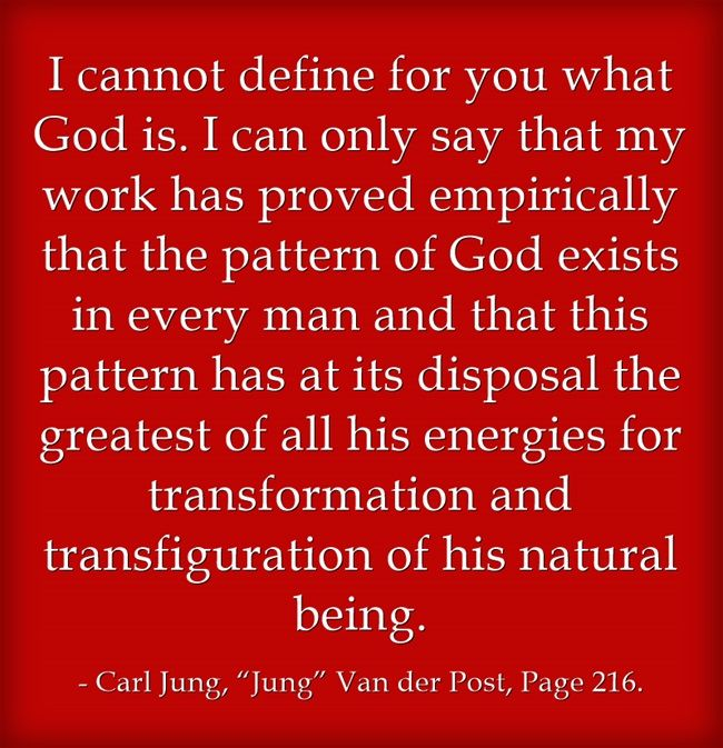 I cannot define for you what God is. I can only say that my work has proved empirically that the pattern of God exists in every man and that this pattern has at its disposal the greatest of all his energies for transformation and transfiguration of his natural being.