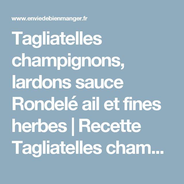 Tagliatelles champignons, lardons sauce Rondelé ail et fines herbes   Recette Tagliatelles champignons, lardons sauce Rondelé ail et fines herbes - Envie de bien manger