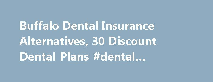 Buffalo Dental Insurance Alternatives, 30 Discount Dental Plans #dental #insurance #wny http://dental.remmont.com/buffalo-dental-insurance-alternatives-30-discount-dental-plans-dental-insurance-wny-2/  #dental insurance wny # Buffalo Dental Insurance Alternatives from DentalPlans.com We are focused on making it easy for you to join an affordable Buffalo dental plan and save on your dental care! Our easy-to-use discount dental plans are alternatives to Buffalo dental insurance that have deep…